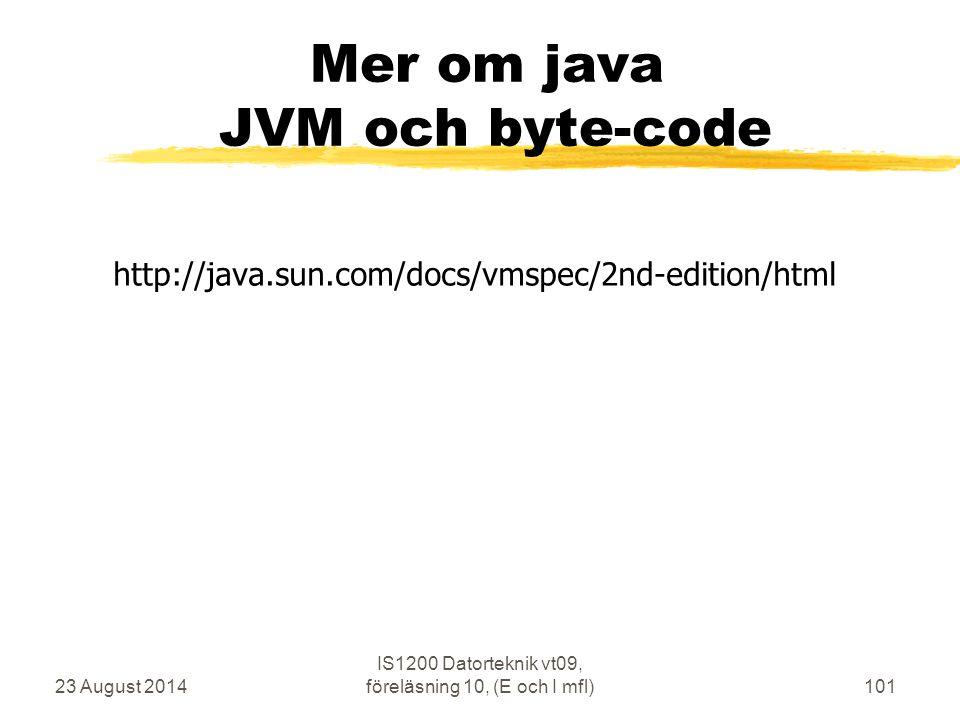 23 August 2014 IS1200 Datorteknik vt09, föreläsning 10, (E och I mfl)101 Mer om java JVM och byte-code http://java.sun.com/docs/vmspec/2nd-edition/html