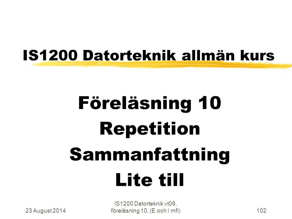 23 August 2014 IS1200 Datorteknik vt09, föreläsning 10, (E och I mfl)102 IS1200 Datorteknik allmän kurs Föreläsning 10 Repetition Sammanfattning Lite till