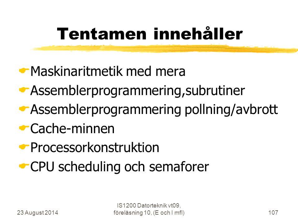 23 August 2014 IS1200 Datorteknik vt09, föreläsning 10, (E och I mfl)107 Tentamen innehåller  Maskinaritmetik med mera  Assemblerprogrammering,subrutiner  Assemblerprogrammering pollning/avbrott  Cache-minnen  Processorkonstruktion  CPU scheduling och semaforer