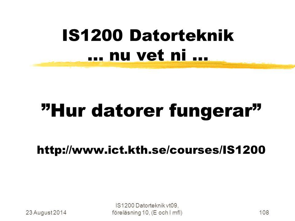 23 August 2014 IS1200 Datorteknik vt09, föreläsning 10, (E och I mfl)108 IS1200 Datorteknik...