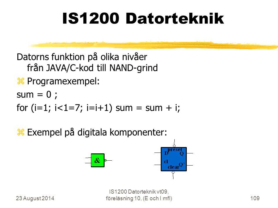23 August 2014 IS1200 Datorteknik vt09, föreläsning 10, (E och I mfl)109 IS1200 Datorteknik Datorns funktion på olika nivåer från JAVA/C-kod till NAND-grind zProgramexempel: sum = 0 ; for (i=1; i<1=7; i=i+1) sum = sum + i; zExempel på digitala komponenter: