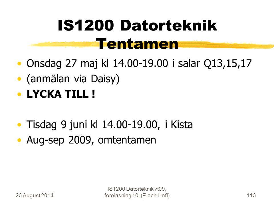23 August 2014 IS1200 Datorteknik vt09, föreläsning 10, (E och I mfl)113 IS1200 Datorteknik Tentamen Onsdag 27 maj kl 14.00-19.00 i salar Q13,15,17 (anmälan via Daisy) LYCKA TILL .