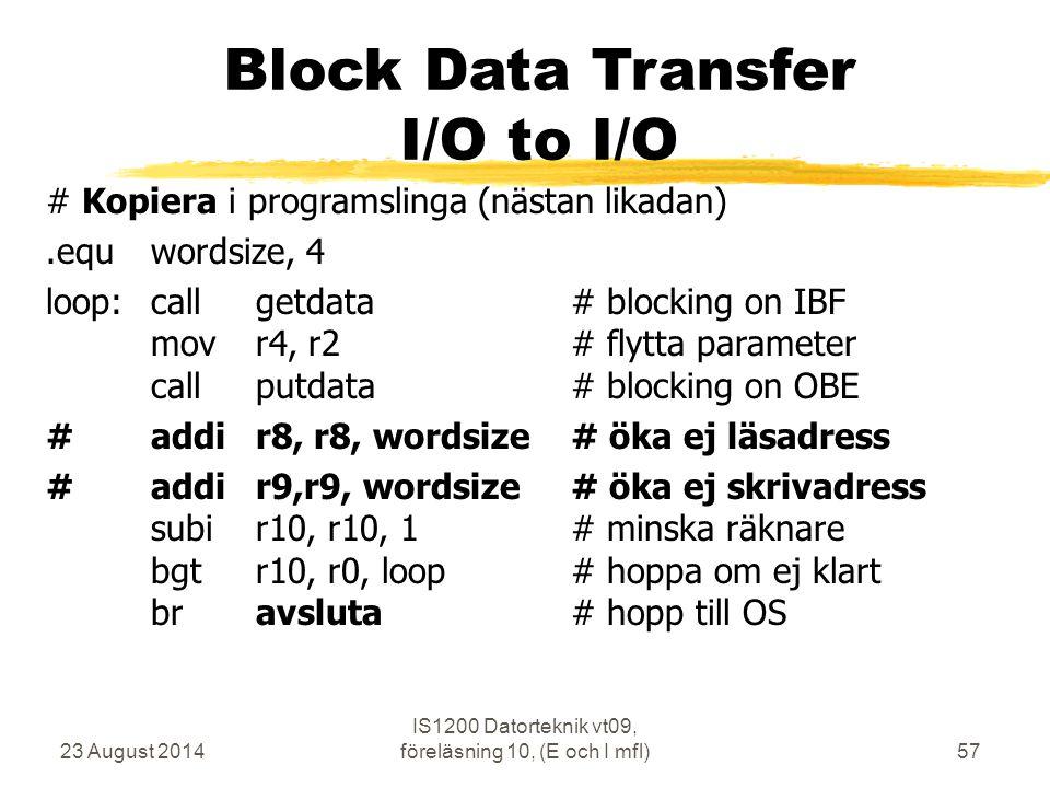 23 August 2014 IS1200 Datorteknik vt09, föreläsning 10, (E och I mfl)57 Block Data Transfer I/O to I/O # Kopiera i programslinga (nästan likadan).equwordsize, 4 loop:callgetdata# blocking on IBF movr4, r2# flytta parameter callputdata# blocking on OBE # addir8, r8, wordsize# öka ej läsadress #addir9,r9, wordsize# öka ej skrivadress subir10, r10, 1# minska räknare bgtr10, r0, loop# hoppa om ej klart bravsluta# hopp till OS