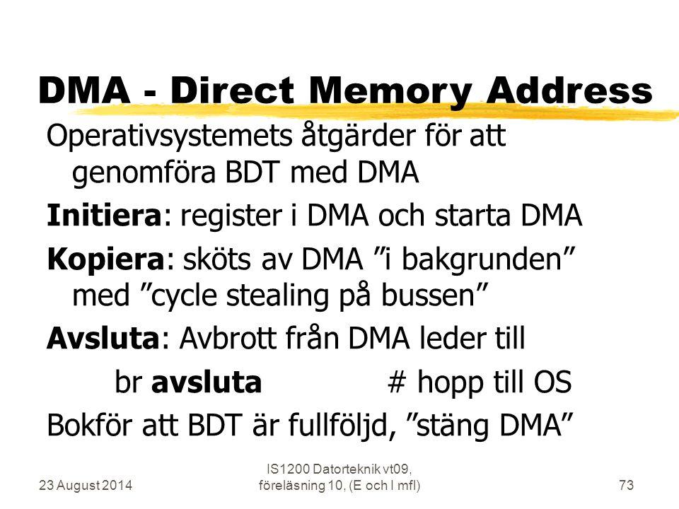 23 August 2014 IS1200 Datorteknik vt09, föreläsning 10, (E och I mfl)73 DMA - Direct Memory Address Operativsystemets åtgärder för att genomföra BDT med DMA Initiera: register i DMA och starta DMA Kopiera: sköts av DMA i bakgrunden med cycle stealing på bussen Avsluta: Avbrott från DMA leder till br avsluta# hopp till OS Bokför att BDT är fullföljd, stäng DMA