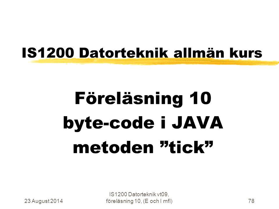 23 August 2014 IS1200 Datorteknik vt09, föreläsning 10, (E och I mfl)78 IS1200 Datorteknik allmän kurs Föreläsning 10 byte-code i JAVA metoden tick