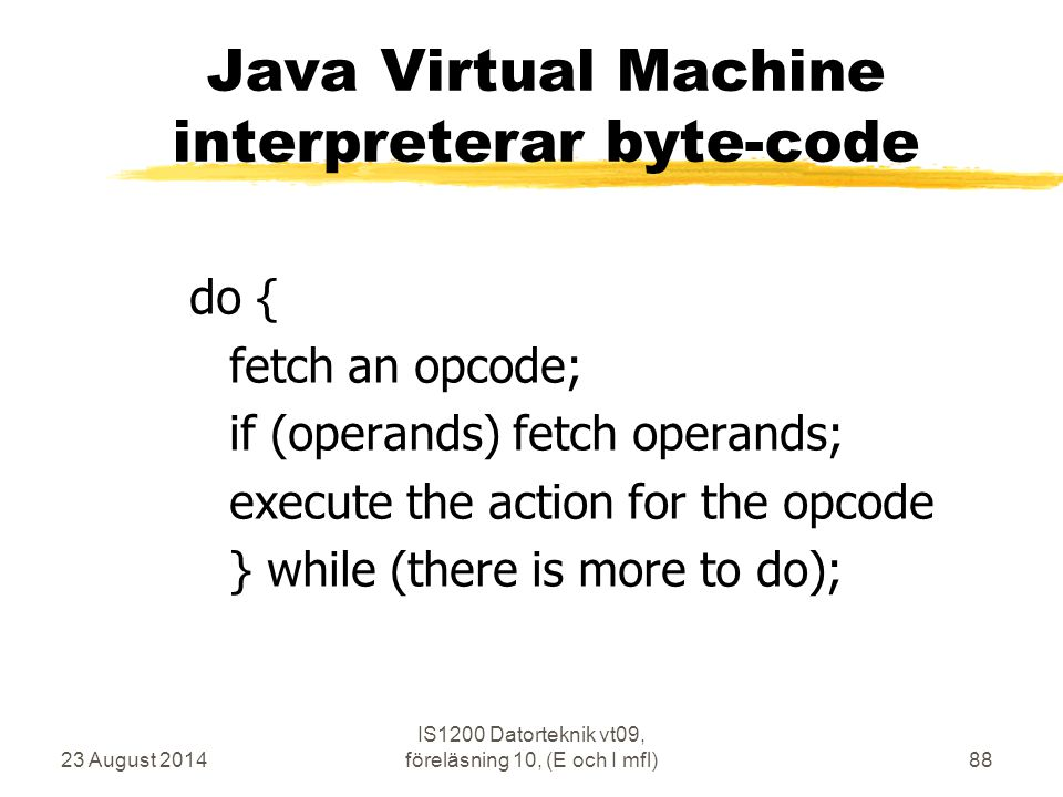 23 August 2014 IS1200 Datorteknik vt09, föreläsning 10, (E och I mfl)88 Java Virtual Machine interpreterar byte-code do { fetch an opcode; if (operand