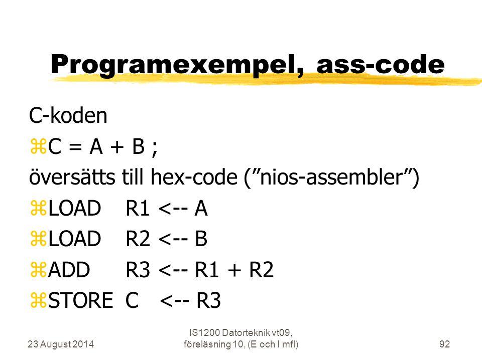 23 August 2014 IS1200 Datorteknik vt09, föreläsning 10, (E och I mfl)92 Programexempel, ass-code C-koden zC = A + B ; översätts till hex-code ( nios-assembler ) zLOADR1 <-- A zLOADR2 <-- B zADDR3 <-- R1 + R2 zSTOREC <-- R3