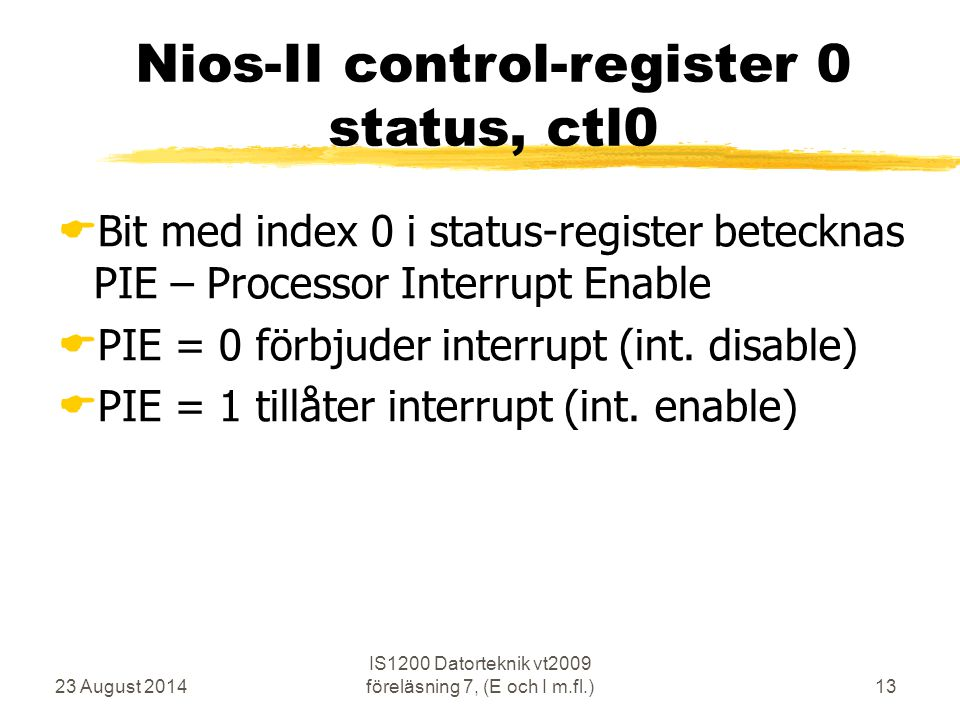 23 August 2014 IS1200 Datorteknik vt2009 föreläsning 7, (E och I m.fl.)13 Nios-II control-register 0 status, ctl0  Bit med index 0 i status-register betecknas PIE – Processor Interrupt Enable  PIE = 0 förbjuder interrupt (int.
