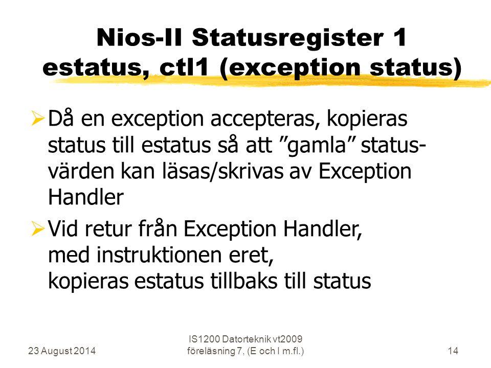 23 August 2014 IS1200 Datorteknik vt2009 föreläsning 7, (E och I m.fl.)14 Nios-II Statusregister 1 estatus, ctl1 (exception status)  Då en exception accepteras, kopieras status till estatus så att gamla status- värden kan läsas/skrivas av Exception Handler  Vid retur från Exception Handler, med instruktionen eret, kopieras estatus tillbaks till status