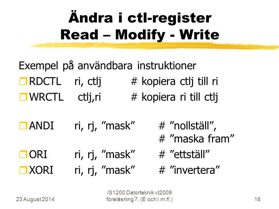 23 August 2014 IS1200 Datorteknik vt2009 föreläsning 7, (E och I m.fl.)16 Ändra i ctl-register Read – Modify - Write Exempel på användbara instruktioner  RDCTL ri, ctlj# kopiera ctlj till ri  WRCTL ctlj,ri # kopiera ri till ctlj  ANDIri, rj, mask # nollställ , # maska fram  ORIri, rj, mask # ettställ  XORIri, rj, mask # invertera