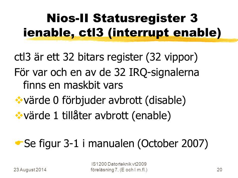 23 August 2014 IS1200 Datorteknik vt2009 föreläsning 7, (E och I m.fl.)20 Nios-II Statusregister 3 ienable, ctl3 (interrupt enable) ctl3 är ett 32 bitars register (32 vippor) För var och en av de 32 IRQ-signalerna finns en maskbit vars  värde 0 förbjuder avbrott (disable)  värde 1 tillåter avbrott (enable)  Se figur 3-1 i manualen (October 2007)