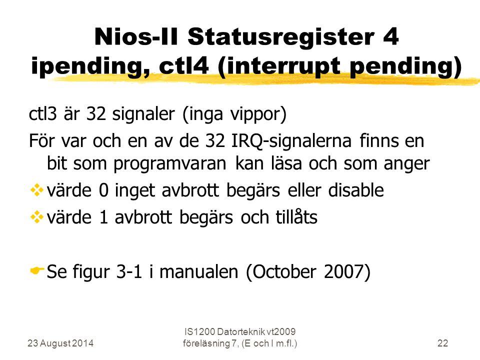 23 August 2014 IS1200 Datorteknik vt2009 föreläsning 7, (E och I m.fl.)22 Nios-II Statusregister 4 ipending, ctl4 (interrupt pending) ctl3 är 32 signaler (inga vippor) För var och en av de 32 IRQ-signalerna finns en bit som programvaran kan läsa och som anger  värde 0 inget avbrott begärs eller disable  värde 1 avbrott begärs och tillåts  Se figur 3-1 i manualen (October 2007)