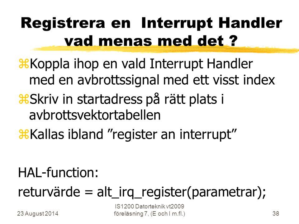 23 August 2014 IS1200 Datorteknik vt2009 föreläsning 7, (E och I m.fl.)38 Registrera en Interrupt Handler vad menas med det .