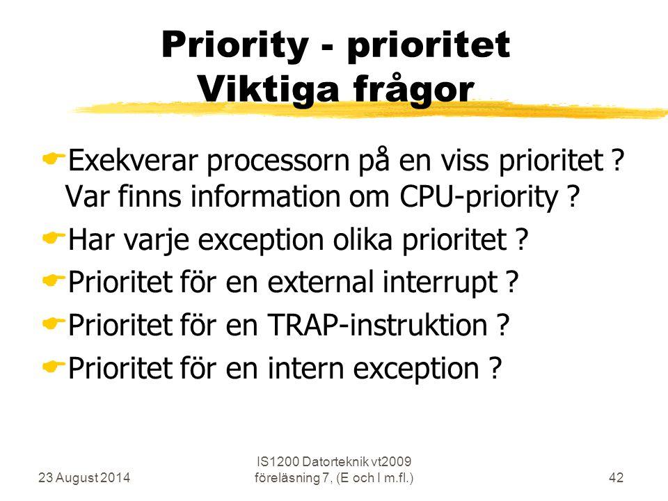 23 August 2014 IS1200 Datorteknik vt2009 föreläsning 7, (E och I m.fl.)42 Priority - prioritet Viktiga frågor  Exekverar processorn på en viss prioritet .