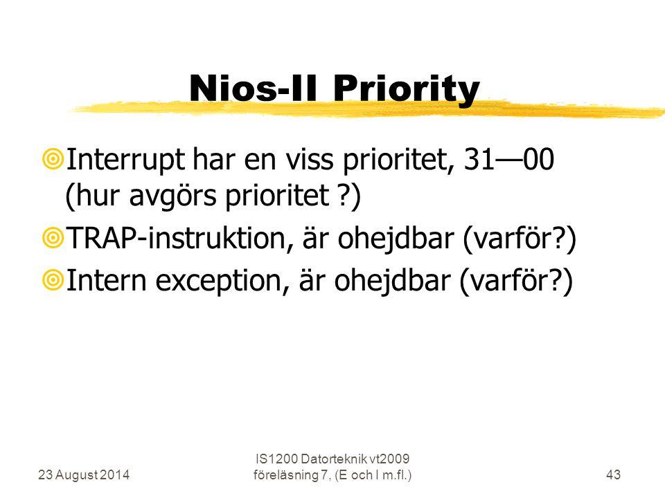 23 August 2014 IS1200 Datorteknik vt2009 föreläsning 7, (E och I m.fl.)43 Nios-II Priority  Interrupt har en viss prioritet, 31—00 (hur avgörs prioritet ?)  TRAP-instruktion, är ohejdbar (varför?)  Intern exception, är ohejdbar (varför?)