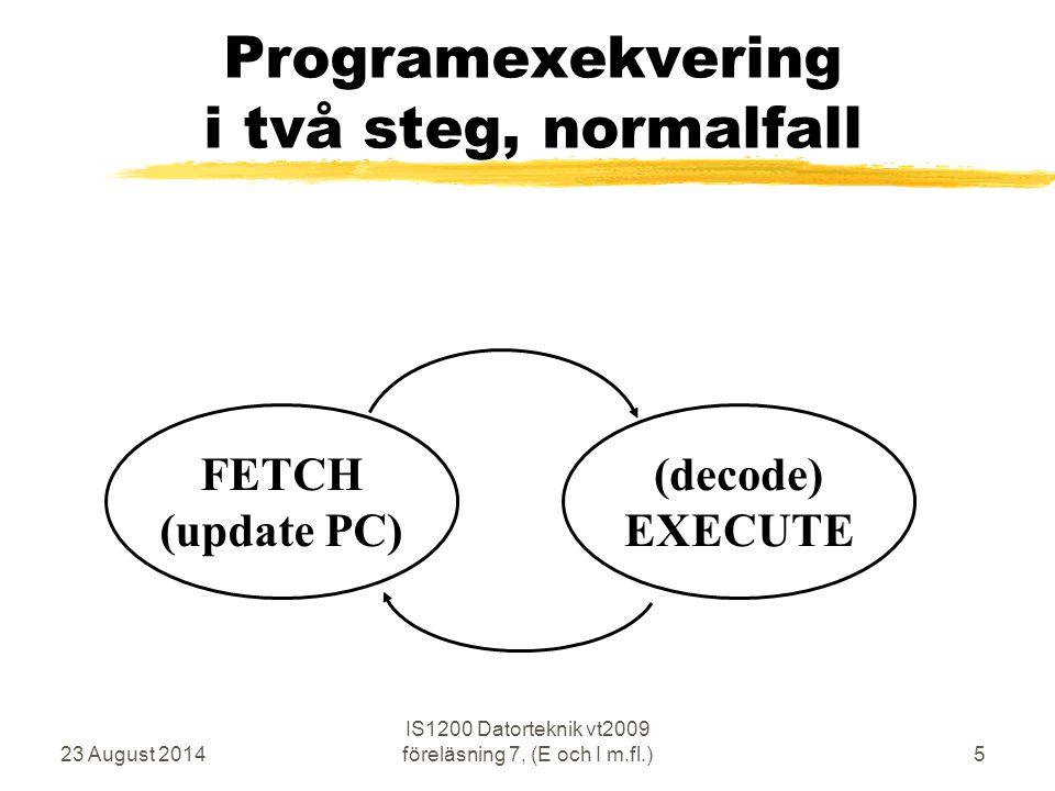 23 August 2014 IS1200 Datorteknik vt2009 föreläsning 7, (E och I m.fl.)5 Programexekvering i två steg, normalfall (decode) EXECUTE FETCH (update PC)