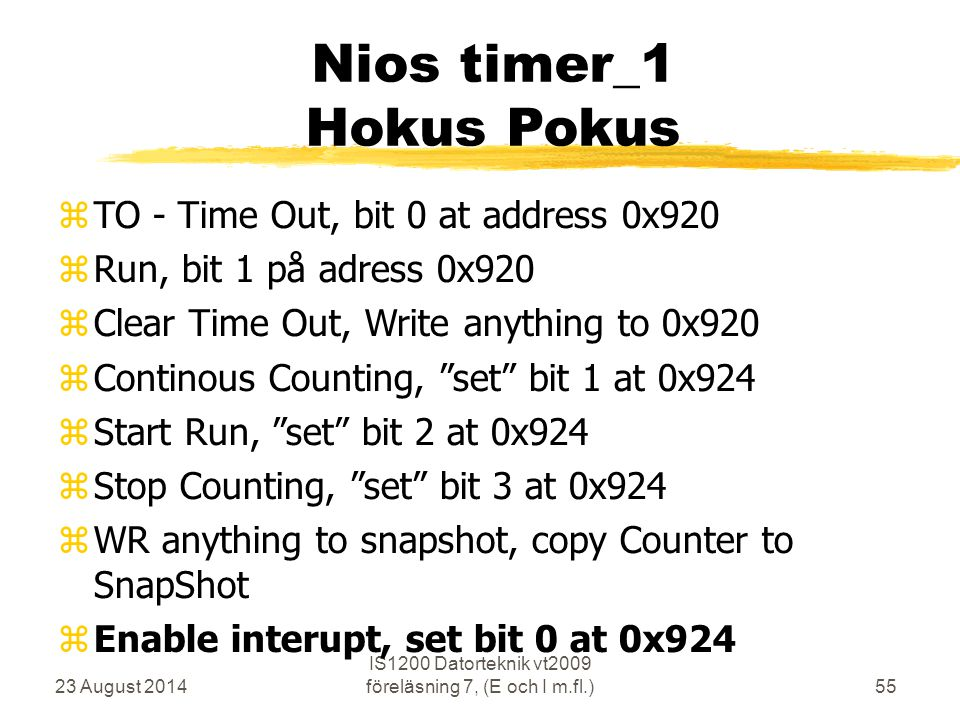23 August 2014 IS1200 Datorteknik vt2009 föreläsning 7, (E och I m.fl.)55 Nios timer_1 Hokus Pokus  TO - Time Out, bit 0 at address 0x920  Run, bit 1 på adress 0x920  Clear Time Out, Write anything to 0x920  Continous Counting, set bit 1 at 0x924  Start Run, set bit 2 at 0x924  Stop Counting, set bit 3 at 0x924  WR anything to snapshot, copy Counter to SnapShot  Enable interupt, set bit 0 at 0x924