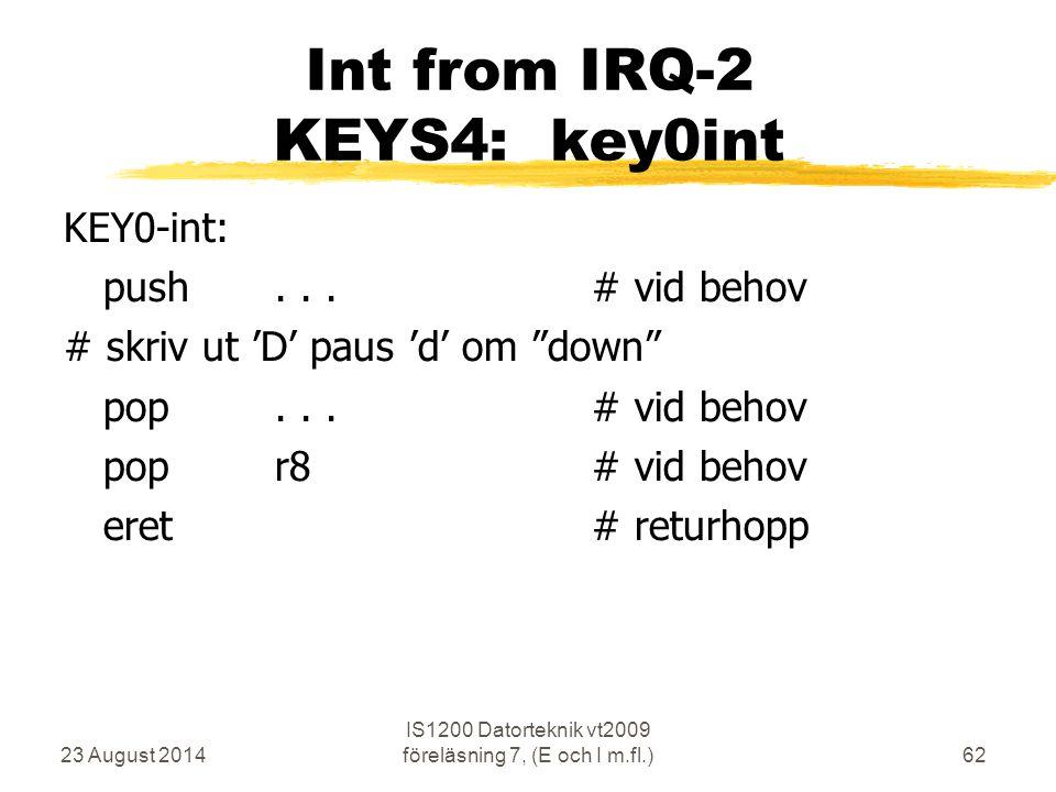 23 August 2014 IS1200 Datorteknik vt2009 föreläsning 7, (E och I m.fl.)62 Int from IRQ-2 KEYS4: key0int KEY0-int: push...# vid behov # skriv ut 'D' paus 'd' om down pop...# vid behov popr8# vid behov eret# returhopp
