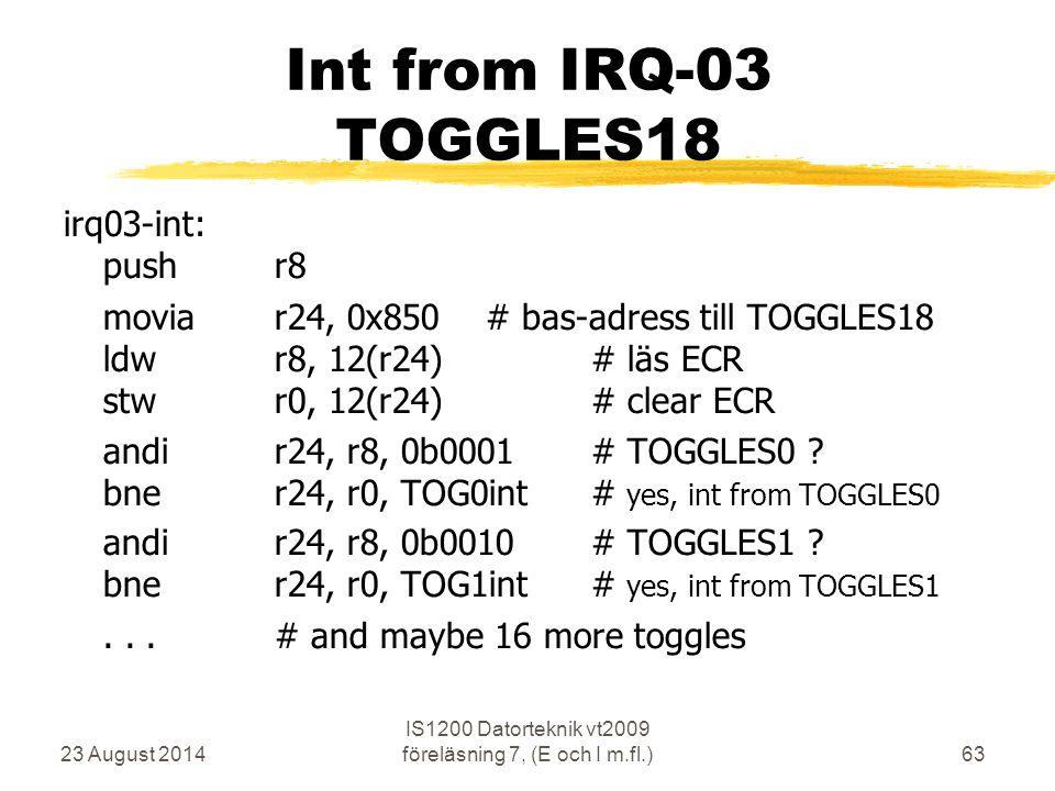 23 August 2014 IS1200 Datorteknik vt2009 föreläsning 7, (E och I m.fl.)63 Int from IRQ-03 TOGGLES18 irq03-int: pushr8 moviar24, 0x850# bas-adress till TOGGLES18 ldwr8, 12(r24)# läs ECR stwr0, 12(r24)# clear ECR andir24, r8, 0b0001# TOGGLES0 .
