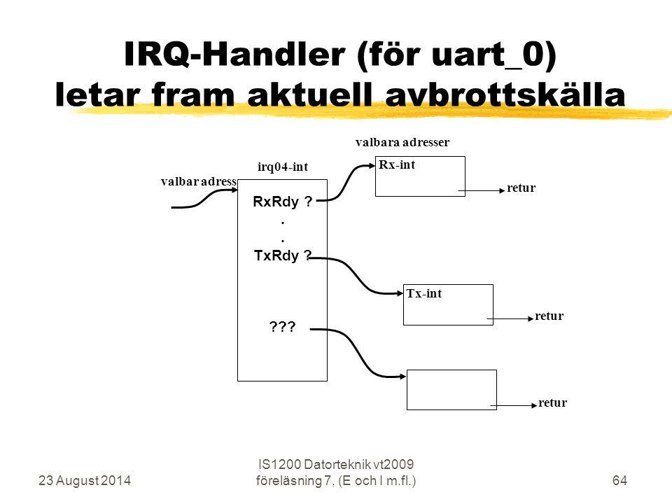 23 August 2014 IS1200 Datorteknik vt2009 föreläsning 7, (E och I m.fl.)64 IRQ-Handler (för uart_0) letar fram aktuell avbrottskälla irq04-int valbar adress Rx-int valbara adresser RxRdy ?.