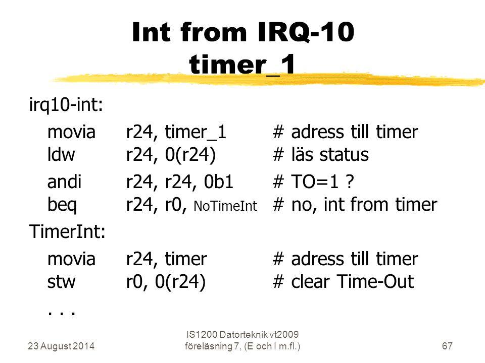 23 August 2014 IS1200 Datorteknik vt2009 föreläsning 7, (E och I m.fl.)67 Int from IRQ-10 timer_1 irq10-int: moviar24, timer_1# adress till timer ldwr24, 0(r24)# läs status andir24, r24, 0b1# TO=1 .