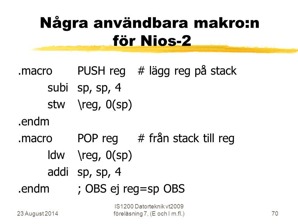 23 August 2014 IS1200 Datorteknik vt2009 föreläsning 7, (E och I m.fl.)70 Några användbara makro:n för Nios-2.macroPUSH reg# lägg reg på stack subisp, sp, 4 stw\reg, 0(sp).endm.macroPOP reg# från stack till reg ldw\reg, 0(sp) addisp, sp, 4.endm; OBS ej reg=sp OBS