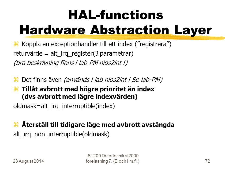 23 August 2014 IS1200 Datorteknik vt2009 föreläsning 7, (E och I m.fl.)72 HAL-functions Hardware Abstraction Layer  Koppla en exceptionhandler till ett index ( registrera ) returvärde = alt_irq_register(3 parametrar) (bra beskrivning finns i lab-PM nios2int !)  Det finns även (används i lab nios2int .