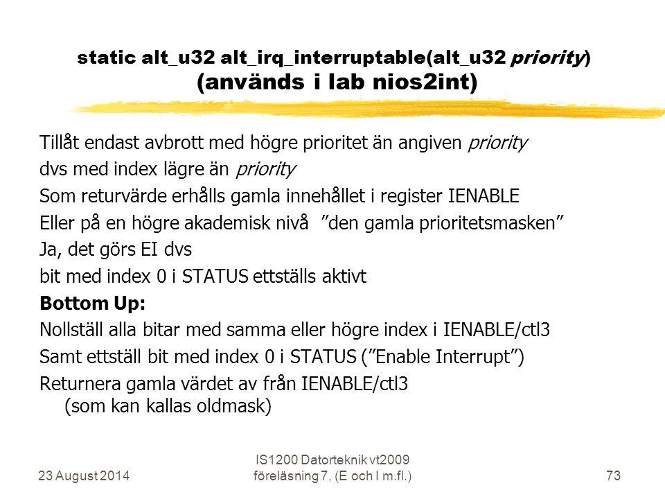 23 August 2014 IS1200 Datorteknik vt2009 föreläsning 7, (E och I m.fl.)73 static alt_u32 alt_irq_interruptable(alt_u32 priority) (används i lab nios2int) Tillåt endast avbrott med högre prioritet än angiven priority dvs med index lägre än priority Som returvärde erhålls gamla innehållet i register IENABLE Eller på en högre akademisk nivå den gamla prioritetsmasken Ja, det görs EI dvs bit med index 0 i STATUS ettställs aktivt Bottom Up: Nollställ alla bitar med samma eller högre index i IENABLE/ctl3 Samt ettställ bit med index 0 i STATUS ( Enable Interrupt ) Returnera gamla värdet av från IENABLE/ctl3 (som kan kallas oldmask)