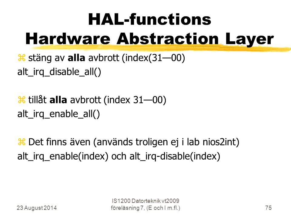 23 August 2014 IS1200 Datorteknik vt2009 föreläsning 7, (E och I m.fl.)75 HAL-functions Hardware Abstraction Layer  stäng av alla avbrott (index(31—00) alt_irq_disable_all()  tillåt alla avbrott (index 31—00) alt_irq_enable_all()  Det finns även (används troligen ej i lab nios2int) alt_irq_enable(index) och alt_irq-disable(index)