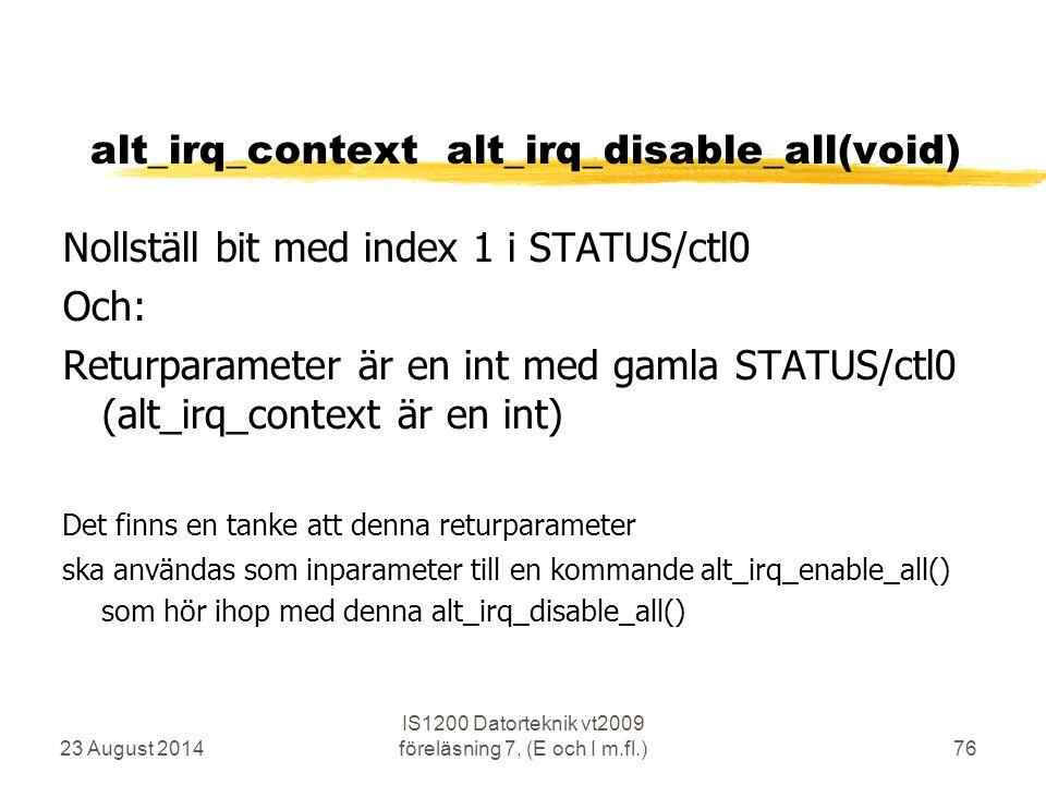 23 August 2014 IS1200 Datorteknik vt2009 föreläsning 7, (E och I m.fl.)76 alt_irq_context alt_irq_disable_all(void) Nollställ bit med index 1 i STATUS/ctl0 Och: Returparameter är en int med gamla STATUS/ctl0 (alt_irq_context är en int) Det finns en tanke att denna returparameter ska användas som inparameter till en kommande alt_irq_enable_all() som hör ihop med denna alt_irq_disable_all()
