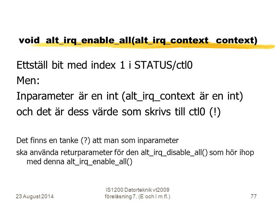 23 August 2014 IS1200 Datorteknik vt2009 föreläsning 7, (E och I m.fl.)77 void alt_irq_enable_all(alt_irq_context context) Ettställ bit med index 1 i STATUS/ctl0 Men: Inparameter är en int (alt_irq_context är en int) och det är dess värde som skrivs till ctl0 (!) Det finns en tanke ( ) att man som inparameter ska använda returparameter för den alt_irq_disable_all() som hör ihop med denna alt_irq_enable_all()