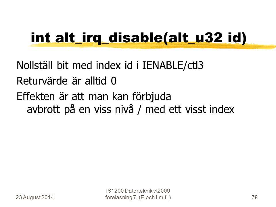 23 August 2014 IS1200 Datorteknik vt2009 föreläsning 7, (E och I m.fl.)78 int alt_irq_disable(alt_u32 id) Nollställ bit med index id i IENABLE/ctl3 Returvärde är alltid 0 Effekten är att man kan förbjuda avbrott på en viss nivå / med ett visst index