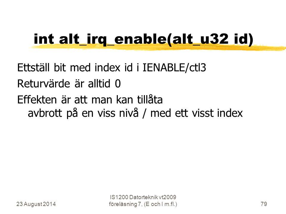 23 August 2014 IS1200 Datorteknik vt2009 föreläsning 7, (E och I m.fl.)79 int alt_irq_enable(alt_u32 id) Ettställ bit med index id i IENABLE/ctl3 Returvärde är alltid 0 Effekten är att man kan tillåta avbrott på en viss nivå / med ett visst index