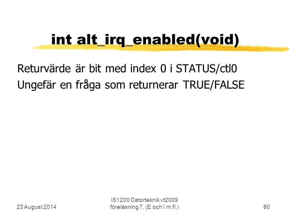 23 August 2014 IS1200 Datorteknik vt2009 föreläsning 7, (E och I m.fl.)80 int alt_irq_enabled(void) Returvärde är bit med index 0 i STATUS/ctl0 Ungefär en fråga som returnerar TRUE/FALSE