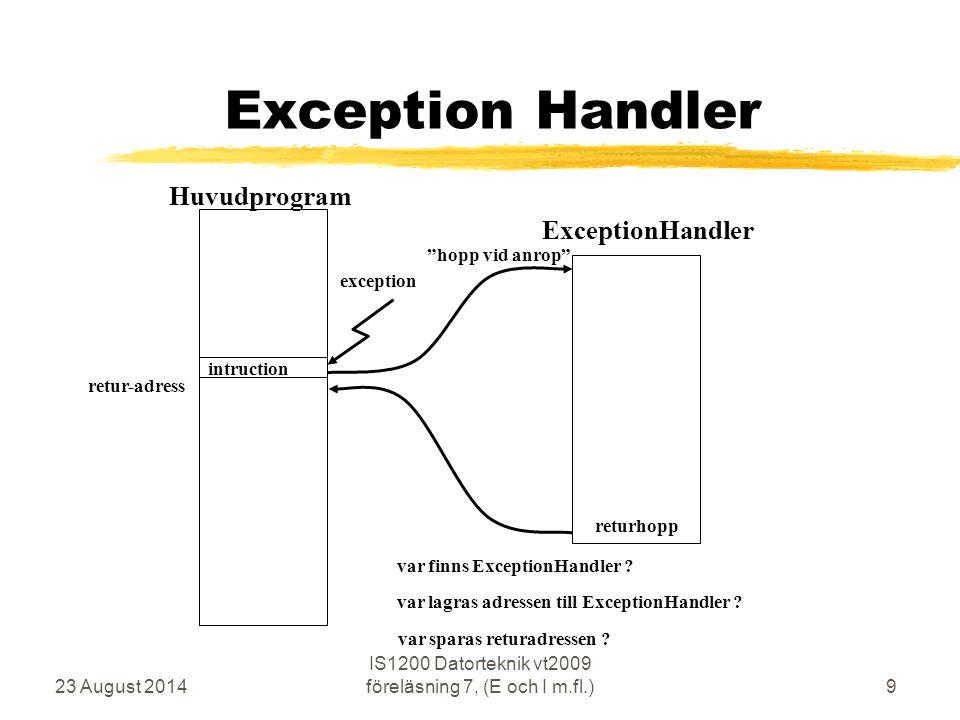 23 August 2014 IS1200 Datorteknik vt2009 föreläsning 7, (E och I m.fl.)9 Exception Handler Huvudprogram returhopp retur-adress hopp vid anrop exception ExceptionHandler var finns ExceptionHandler .