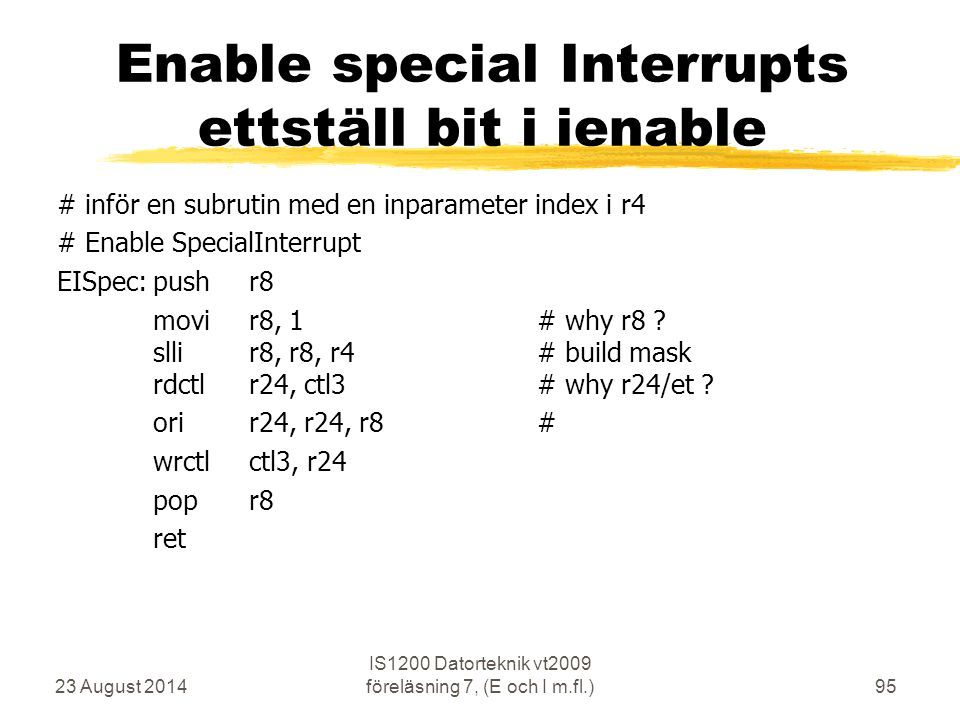 23 August 2014 IS1200 Datorteknik vt2009 föreläsning 7, (E och I m.fl.)95 Enable special Interrupts ettställ bit i ienable # inför en subrutin med en inparameter index i r4 # Enable SpecialInterrupt EISpec:pushr8 movir8, 1# why r8 .