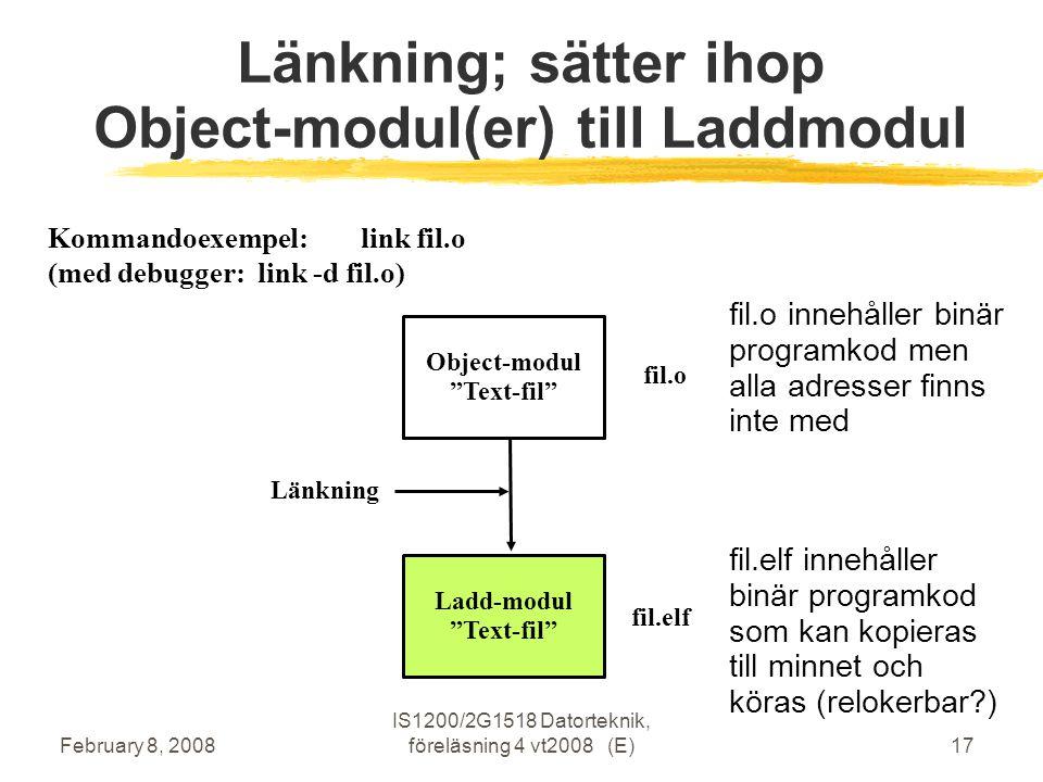 February 8, 2008 IS1200/2G1518 Datorteknik, föreläsning 4 vt2008 (E)17 Länkning; sätter ihop Object-modul(er) till Laddmodul Object-modul Text-fil Ladd-modul Text-fil Länkning fil.o fil.elf fil.elf innehåller binär programkod som kan kopieras till minnet och köras (relokerbar ) fil.o innehåller binär programkod men alla adresser finns inte med Kommandoexempel: link fil.o (med debugger: link -d fil.o)