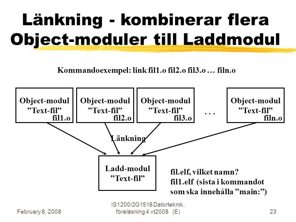 February 8, 2008 IS1200/2G1518 Datorteknik, föreläsning 4 vt2008 (E)23 Länkning - kombinerar flera Object-moduler till Laddmodul Ladd-modul Text-fil Länkning Object-modul Text-fil fil1.o Object-modul Text-fil fil2.o Object-modul Text-fil fil3.o Object-modul Text-fil filn.o...