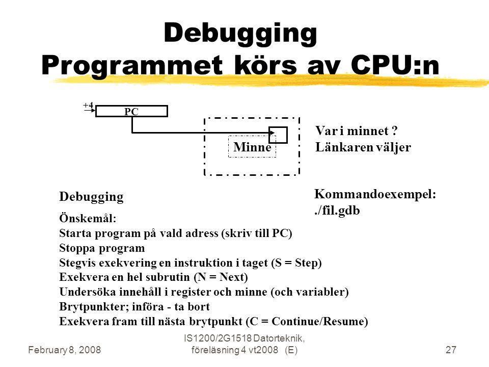 February 8, 2008 IS1200/2G1518 Datorteknik, föreläsning 4 vt2008 (E)27 Minne Debugging Programmet körs av CPU:n Debugging Kommandoexempel:./fil.gdb PC +4 Önskemål: Starta program på vald adress (skriv till PC) Stoppa program Stegvis exekvering en instruktion i taget (S = Step) Exekvera en hel subrutin (N = Next) Undersöka innehåll i register och minne (och variabler) Brytpunkter; införa - ta bort Exekvera fram till nästa brytpunkt (C = Continue/Resume) Var i minnet .