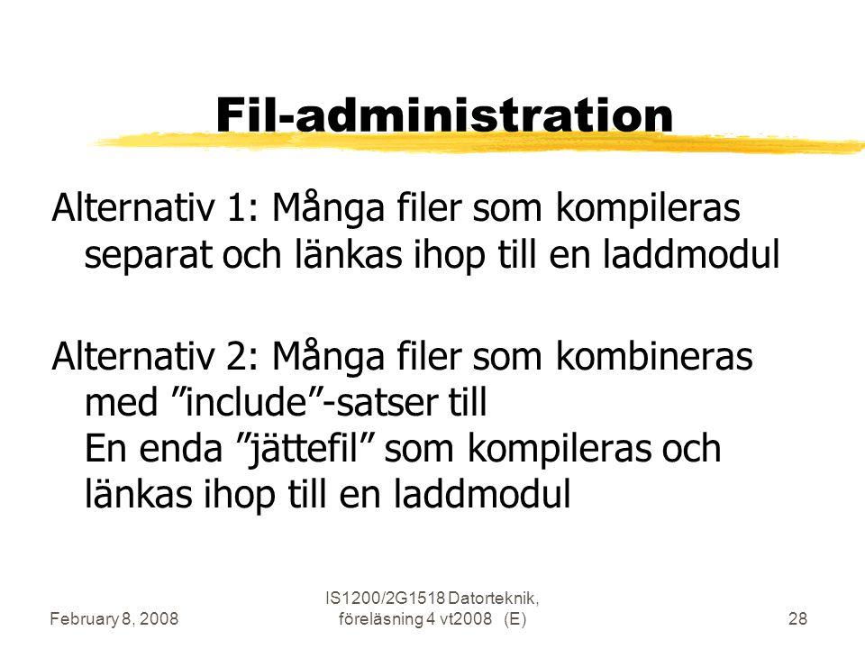 February 8, 2008 IS1200/2G1518 Datorteknik, föreläsning 4 vt2008 (E)28 Fil-administration Alternativ 1: Många filer som kompileras separat och länkas ihop till en laddmodul Alternativ 2: Många filer som kombineras med include -satser till En enda jättefil som kompileras och länkas ihop till en laddmodul