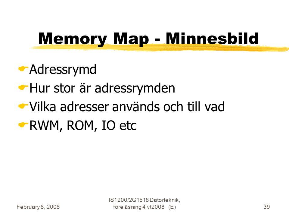 February 8, 2008 IS1200/2G1518 Datorteknik, föreläsning 4 vt2008 (E)39 Memory Map - Minnesbild  Adressrymd  Hur stor är adressrymden  Vilka adresser används och till vad  RWM, ROM, IO etc