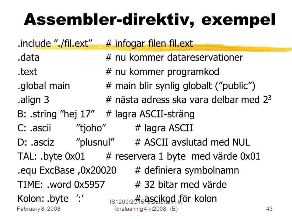 February 8, 2008 IS1200/2G1518 Datorteknik, föreläsning 4 vt2008 (E)43 Assembler-direktiv, exempel.include ./fil.ext # infogar filen fil.ext.data# nu kommer datareservationer.text# nu kommer programkod.global main# main blir synlig globalt ( public ).align 3# nästa adress ska vara delbar med 2 3 B:.string hej 17 # lagra ASCII-sträng C:.ascii tjoho # lagra ASCII D:.asciz plusnul # ASCII avslutad med NUL TAL:.byte 0x01# reservera 1 byte med värde 0x01.equ ExcBase,0x20020# definiera symbolnamn TIME:.word 0x5957# 32 bitar med värde Kolon:.byte':'# ascikod för kolon