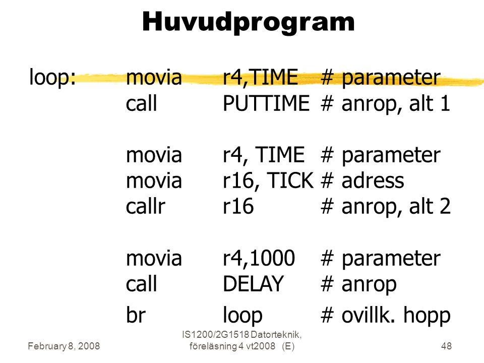 February 8, 2008 IS1200/2G1518 Datorteknik, föreläsning 4 vt2008 (E)48 Huvudprogram loop:moviar4,TIME# parameter callPUTTIME# anrop, alt 1 moviar4, TIME# parameter moviar16, TICK# adress callrr16# anrop, alt 2 moviar4,1000# parameter callDELAY# anrop brloop# ovillk.