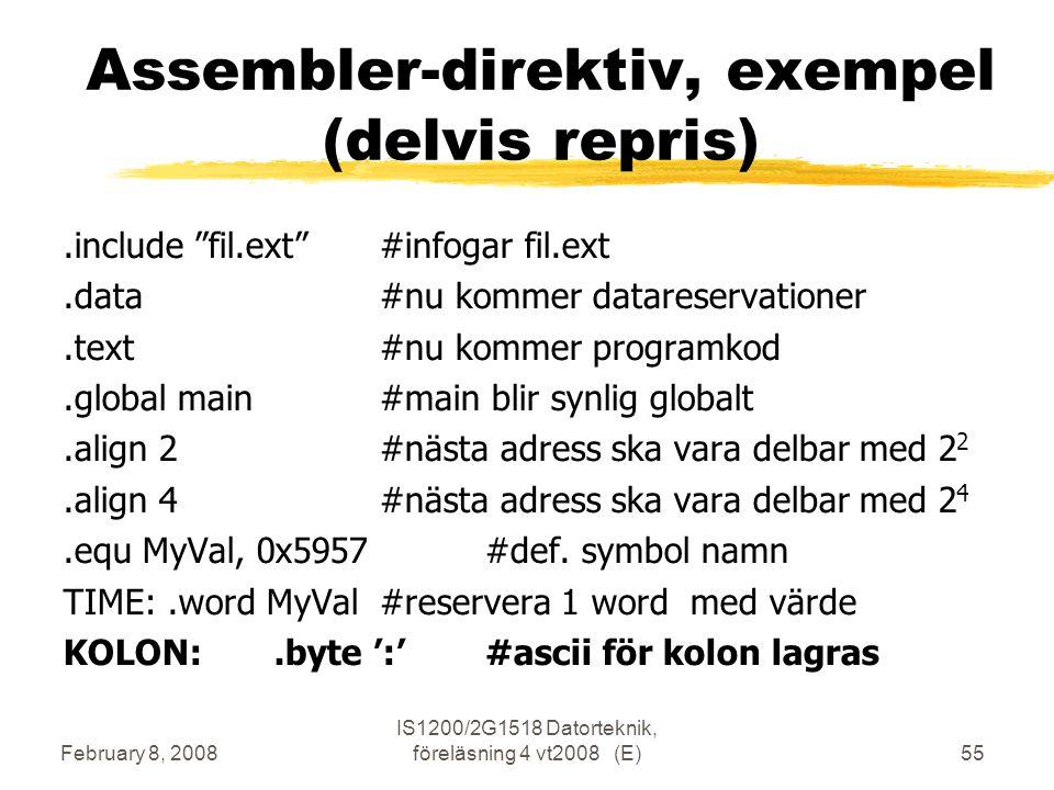 February 8, 2008 IS1200/2G1518 Datorteknik, föreläsning 4 vt2008 (E)55 Assembler-direktiv, exempel (delvis repris).include fil.ext #infogar fil.ext.data#nu kommer datareservationer.text#nu kommer programkod.global main#main blir synlig globalt.align 2#nästa adress ska vara delbar med 2 2.align 4#nästa adress ska vara delbar med 2 4.equ MyVal, 0x5957#def.