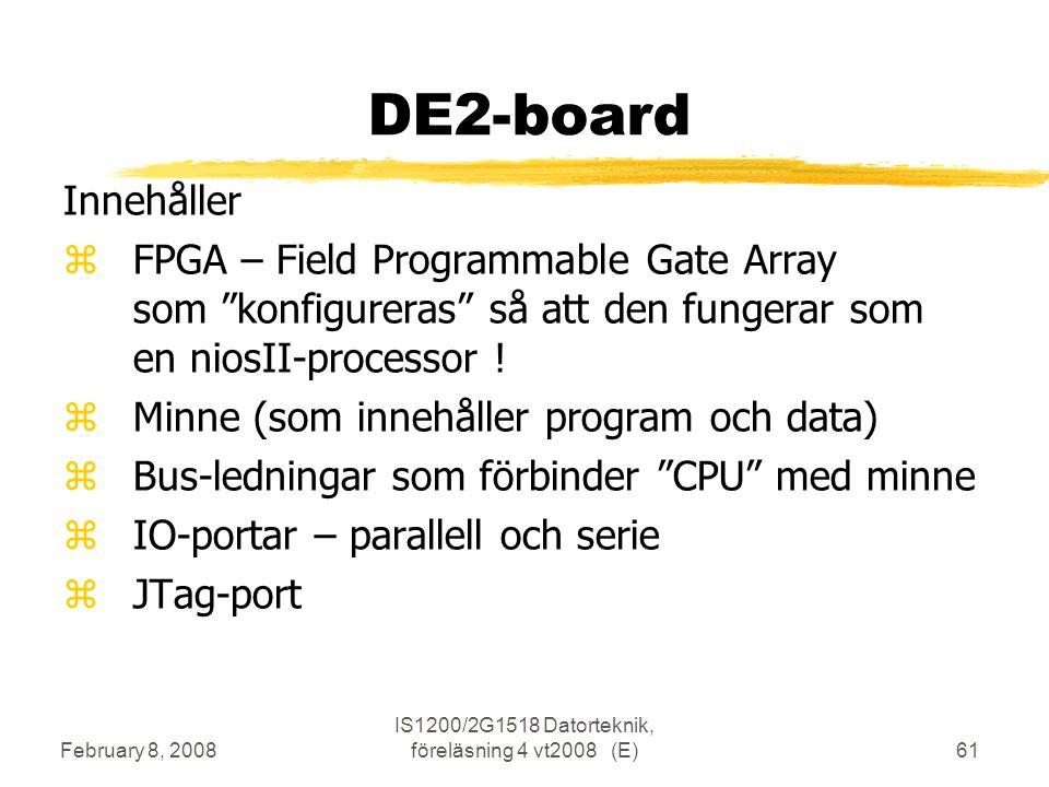 February 8, 2008 IS1200/2G1518 Datorteknik, föreläsning 4 vt2008 (E)61 DE2-board Innehåller  FPGA – Field Programmable Gate Array som konfigureras så att den fungerar som en niosII-processor .