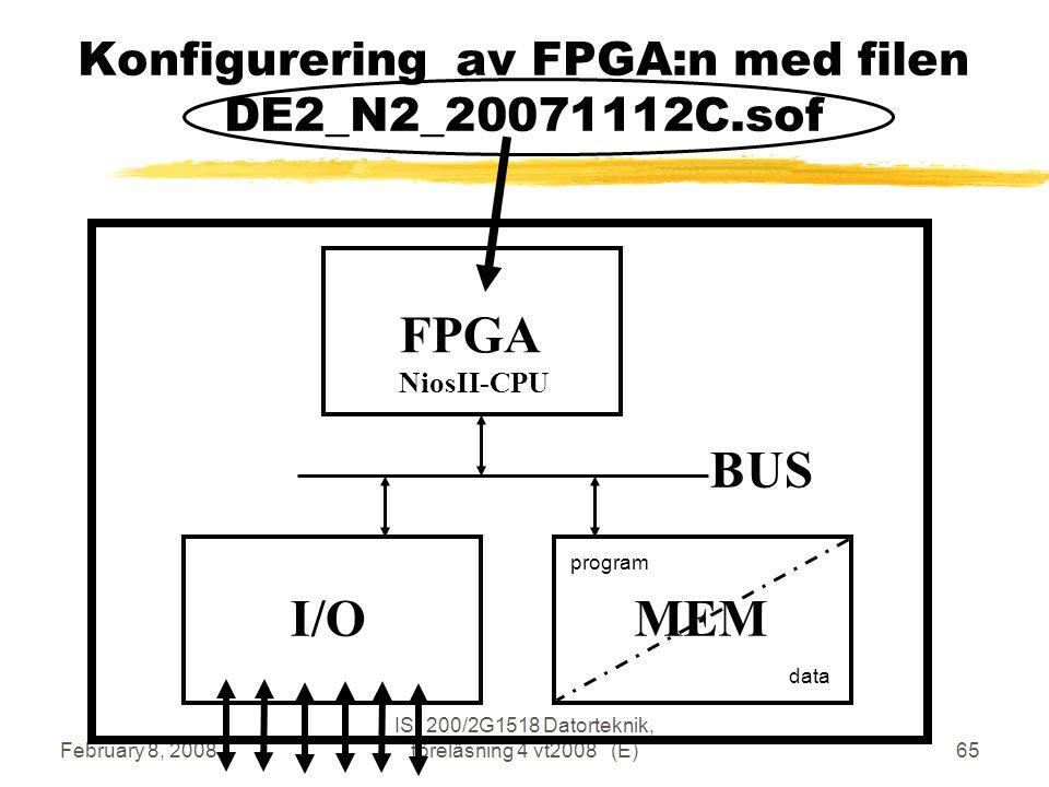 February 8, 2008 IS1200/2G1518 Datorteknik, föreläsning 4 vt2008 (E)65 Konfigurering av FPGA:n med filen DE2_N2_20071112C.sof FPGA NiosII-CPU BUS I/OMEM program data