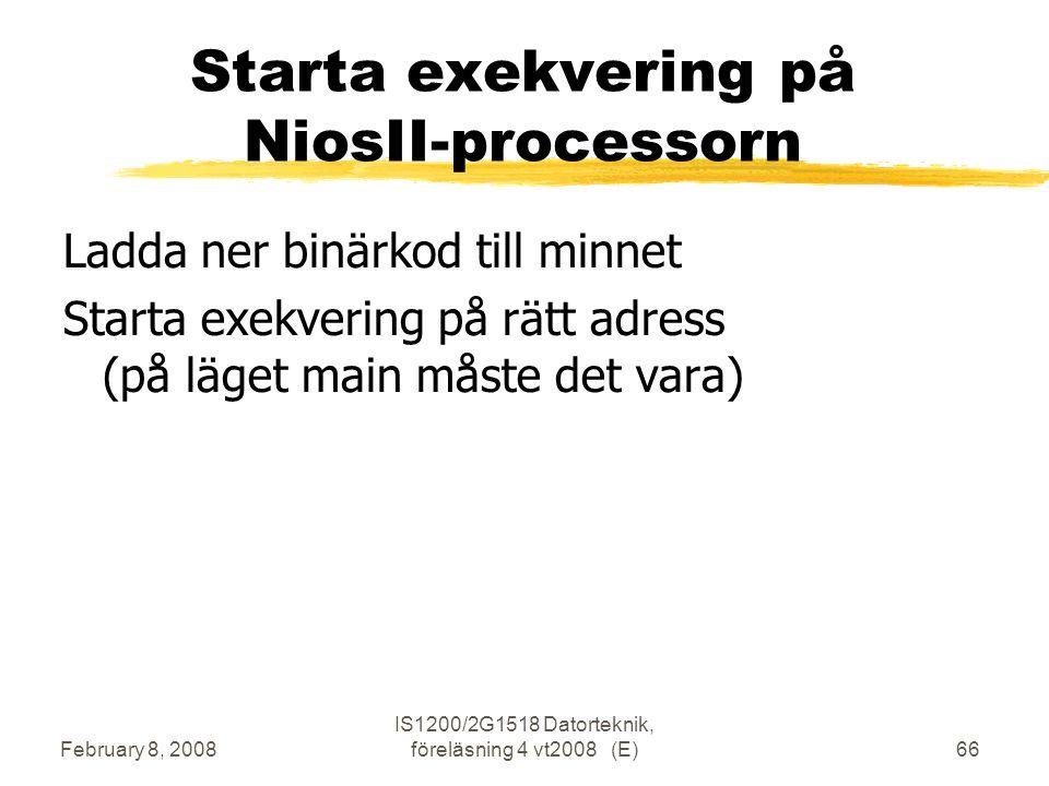February 8, 2008 IS1200/2G1518 Datorteknik, föreläsning 4 vt2008 (E)66 Starta exekvering på NiosII-processorn Ladda ner binärkod till minnet Starta exekvering på rätt adress (på läget main måste det vara)
