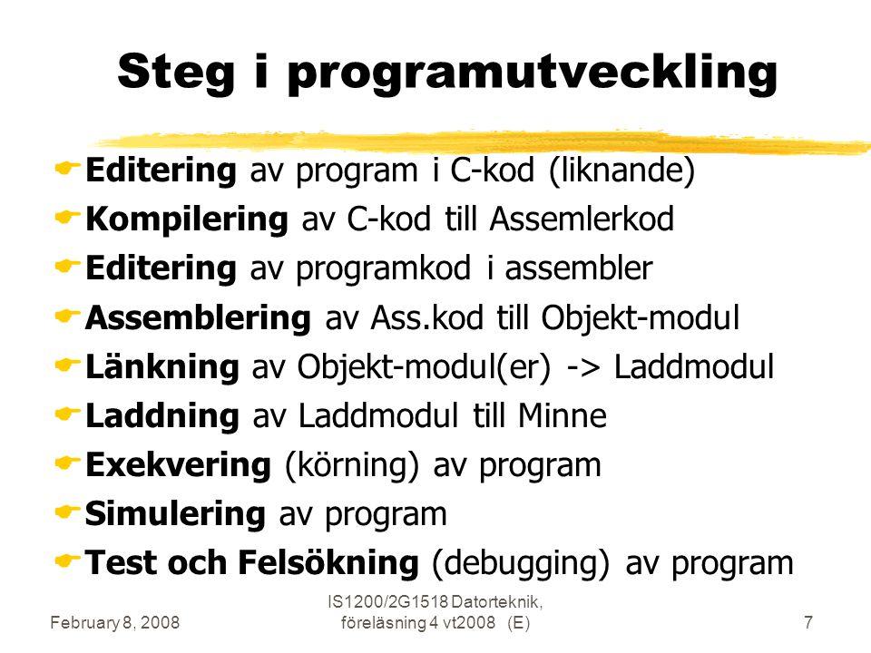 February 8, 2008 IS1200/2G1518 Datorteknik, föreläsning 4 vt2008 (E)7 Steg i programutveckling  Editering av program i C-kod (liknande)  Kompilering av C-kod till Assemlerkod  Editering av programkod i assembler  Assemblering av Ass.kod till Objekt-modul  Länkning av Objekt-modul(er) -> Laddmodul  Laddning av Laddmodul till Minne  Exekvering (körning) av program  Simulering av program  Test och Felsökning (debugging) av program