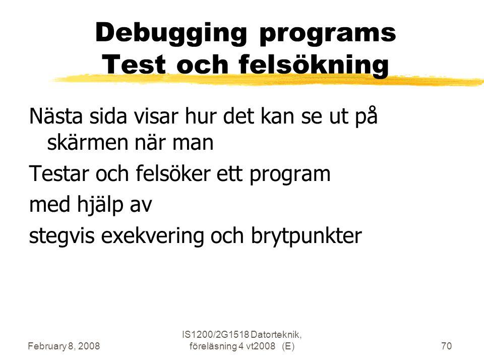 February 8, 2008 IS1200/2G1518 Datorteknik, föreläsning 4 vt2008 (E)70 Debugging programs Test och felsökning Nästa sida visar hur det kan se ut på skärmen när man Testar och felsöker ett program med hjälp av stegvis exekvering och brytpunkter