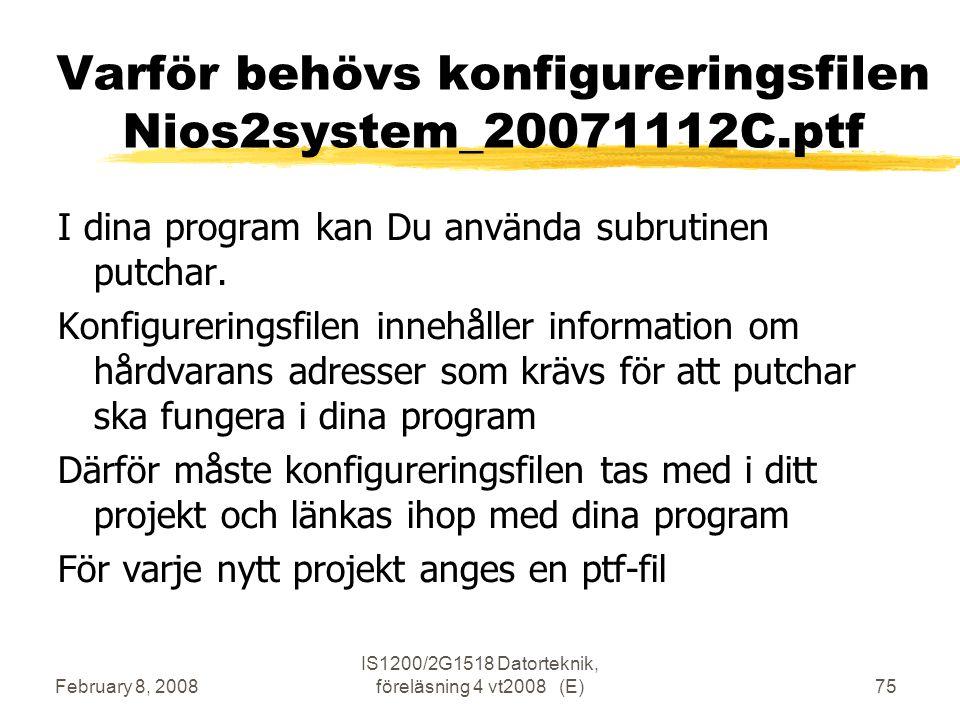 February 8, 2008 IS1200/2G1518 Datorteknik, föreläsning 4 vt2008 (E)75 Varför behövs konfigureringsfilen Nios2system_20071112C.ptf I dina program kan Du använda subrutinen putchar.